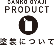 GANKO OYAJI FURNITURE 塗装について