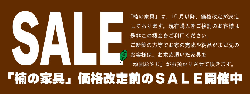 「楠の家具」価格改定まえのお得なSALE開催中。